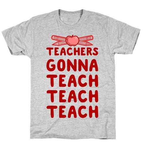 Teachers Gonna Teach Teach Teach T-Shirt