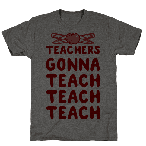 Teachers Gonna Teach Teach Teach Mens T-Shirt