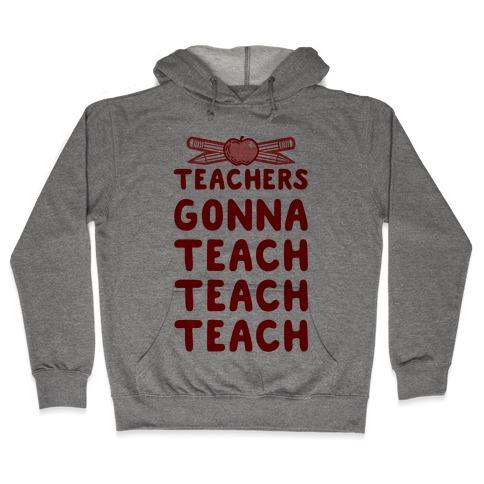 Teachers Gonna Teach Teach Teach Hooded Sweatshirt