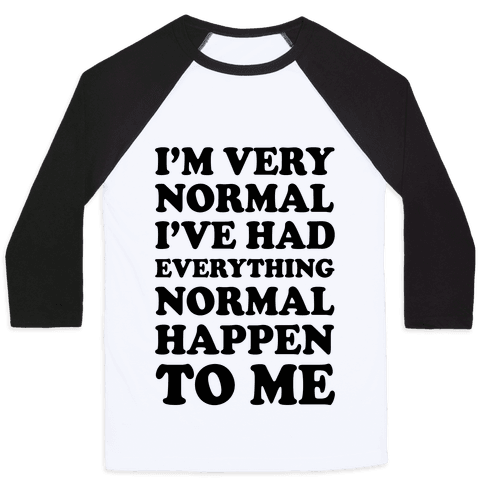 I'm Normal, I've Had Everything Normal Happen To Me