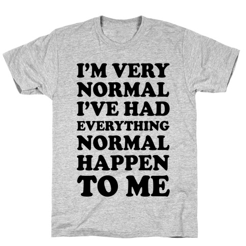 I'm Normal, I've Had Everything Normal Happen To Me T-Shirt