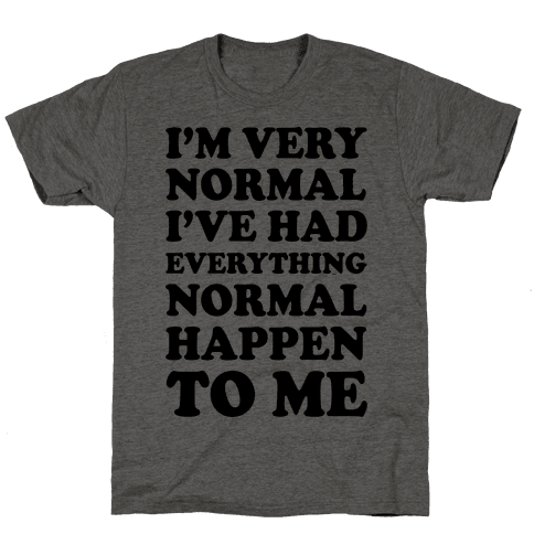 I'm Normal, I've Had Everything Normal Happen To Me Mens T-Shirt