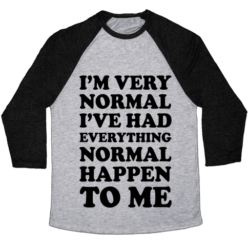 I'm Normal, I've Had Everything Normal Happen To Me Baseball Tee