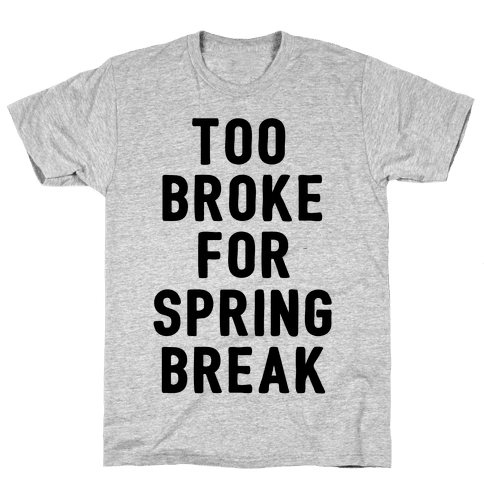 Too Broke For Spring Break Mens T-Shirt