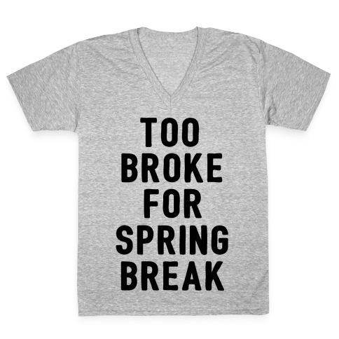 Too Broke For Spring Break V-Neck Tee Shirt