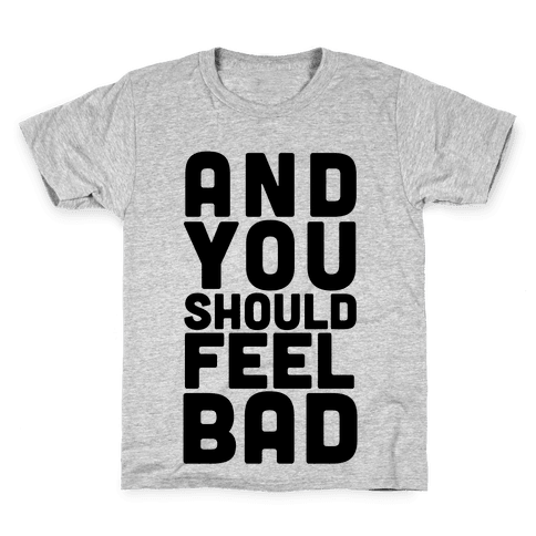 ...And You Should Feel Bad Kids T-Shirt