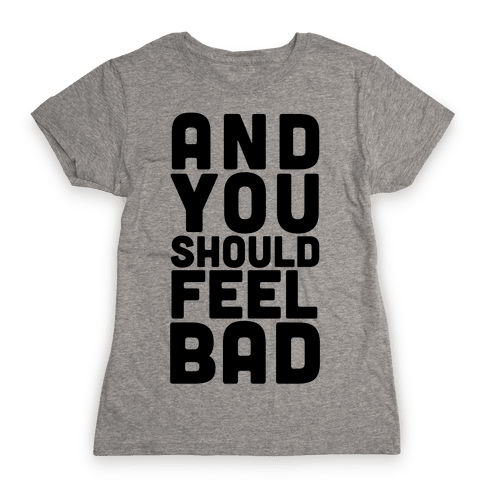 ...And You Should Feel Bad Womens T-Shirt