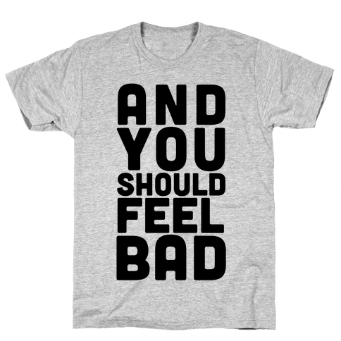 ...And You Should Feel Bad Mens T-Shirt
