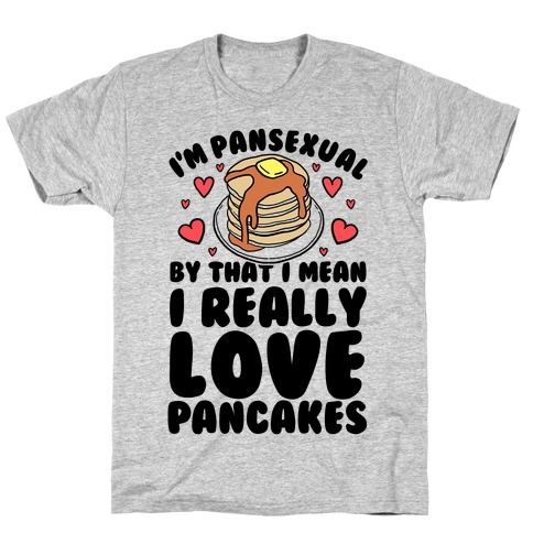 I'm Pansexual and By That I Mean I Love Pancakes T-Shirt