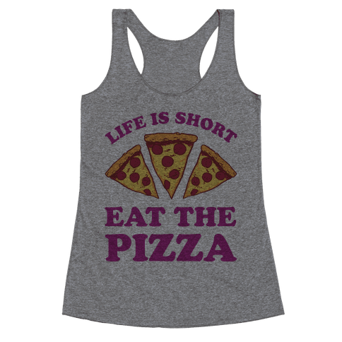 Life Is Short Eat The Pizza Racerback Tank Top