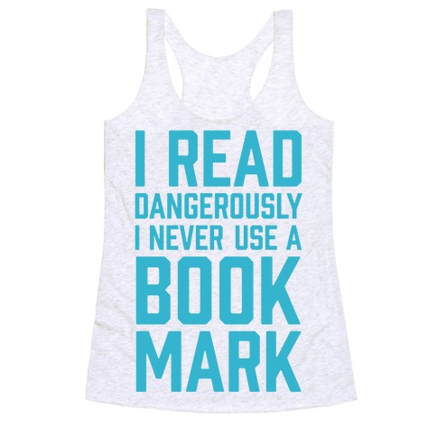 I Read Dangerously I Never Use A Bookmark Racerback Tank Top