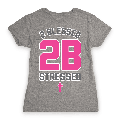 2 Blessed 2B Stressed Womens T-Shirt