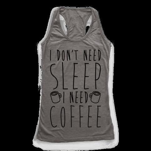 I Don't Need Sleep I Need Coffee Racerback Tank Top