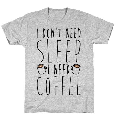 I Don't Need Sleep I Need Coffee T-Shirt