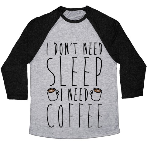 I Don't Need Sleep I Need Coffee Baseball Tee