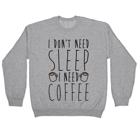 I Don't Need Sleep I Need Coffee Pullover