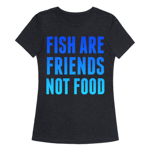 Fish are friends not food tshirt human for Fish are friends not food