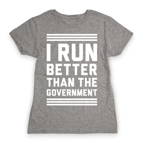 I Run Better Than The Government Womens T-Shirt