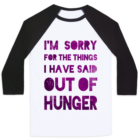 I'm Sorry for the Things I Have Said Out of Hunger Baseball Tee