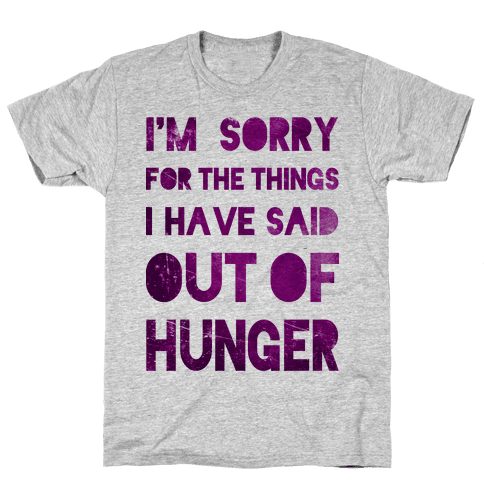 I'm Sorry for the Things I Have Said Out of Hunger Mens T-Shirt