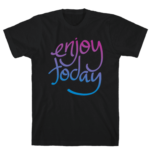 Enjoy Today Mens T-Shirt