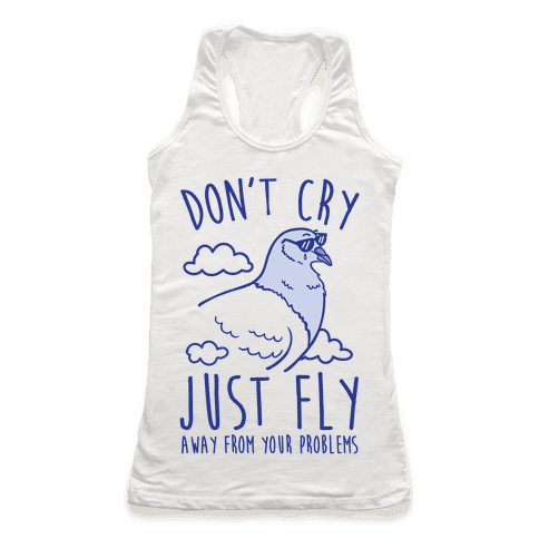 Don't Cry, Just Fly Away From Your Problems Racerback Tank Top