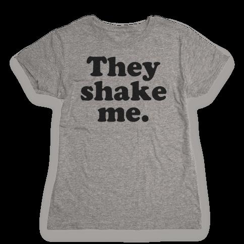 They Shake Me Womens T-Shirt
