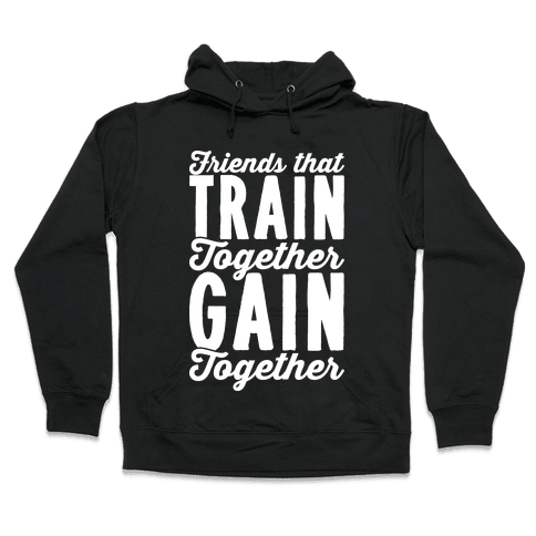 Friends That Train Together Gain Together Hooded Sweatshirt