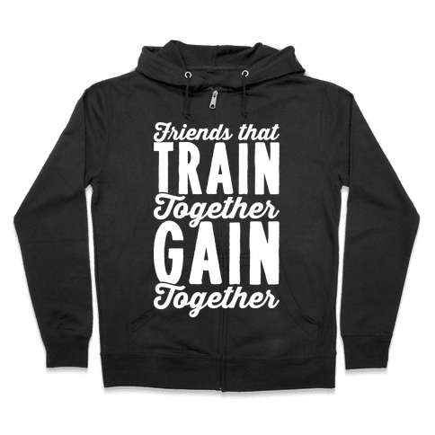 Friends That Train Together Gain Together Zip Hoodie
