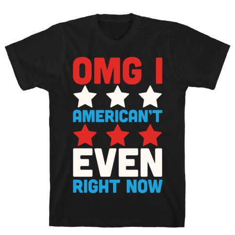 OMG I American't Even Right Now Mens T-Shirt
