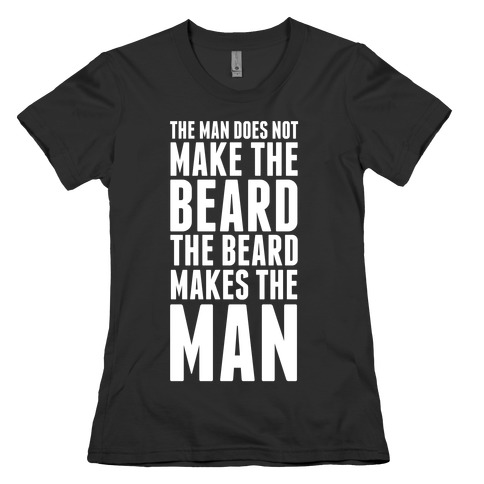 The Man Does Not Make the Beard. Womens T-Shirt