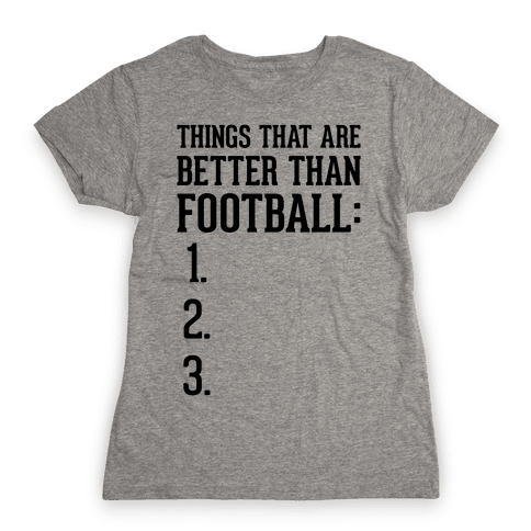 Things That Are Better Than Football Womens T-Shirt