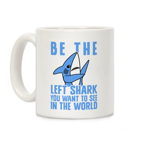 Be The Left Shark You Want To See In The World Coffee Mug