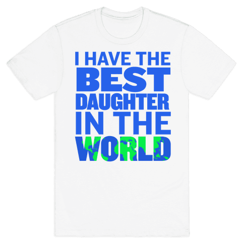 I Have the Best Daughter in the World Mens T-Shirt