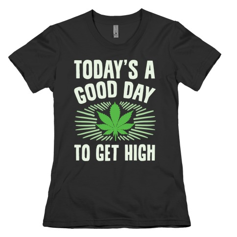 Today's A Good Day To Get High Womens T-Shirt