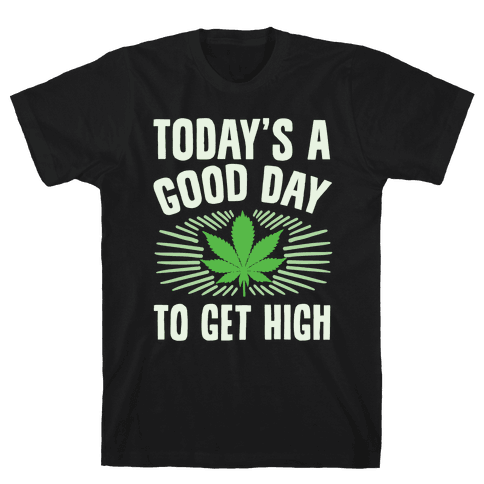 Today's A Good Day To Get High Mens T-Shirt