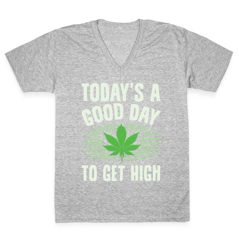 Today's A Good Day To Get High V-Neck Tee Shirt