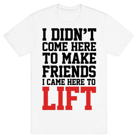 I Didn't Come Here To Make Friends, I Came Here To Lift Mens T-Shirt