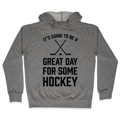 It's Going To Be A Great Day For Some Hockey Hooded Sweatshirt