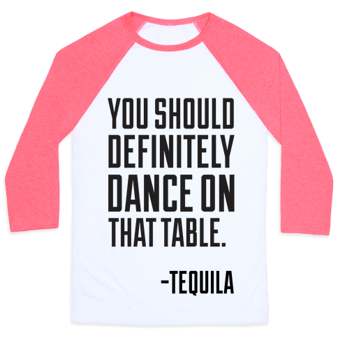 You Should Definitely Dance On That Table - Tequila Baseball Tee