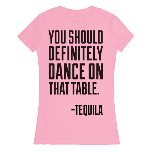 You Should Definitely Dance On That Table - Tequila Womens T-Shirt