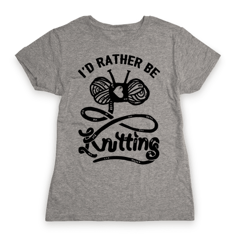 I'd Rather Be Knitting Womens T-Shirt