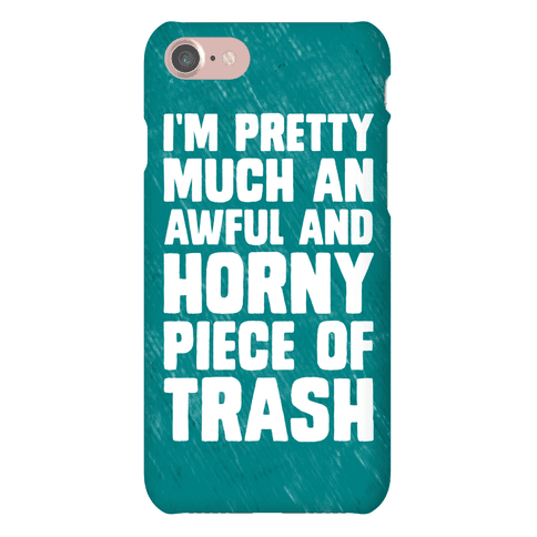 I'm Pretty Much An Awful And Horny Piece Of Trash Phone Case