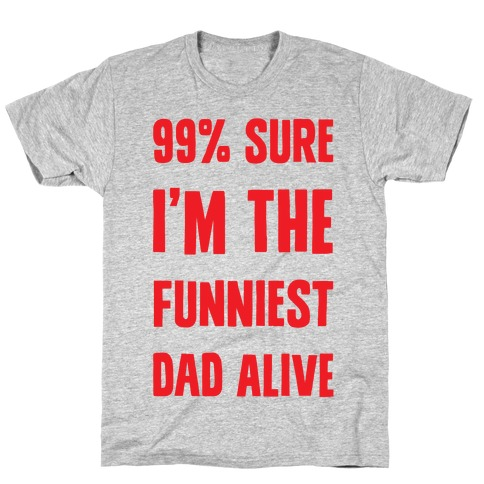 99% Sure I'm The Funniest Dad Alive T-Shirt