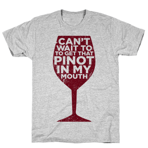 Can't Wait To Get That Pinot In My Mouth Mens T-Shirt