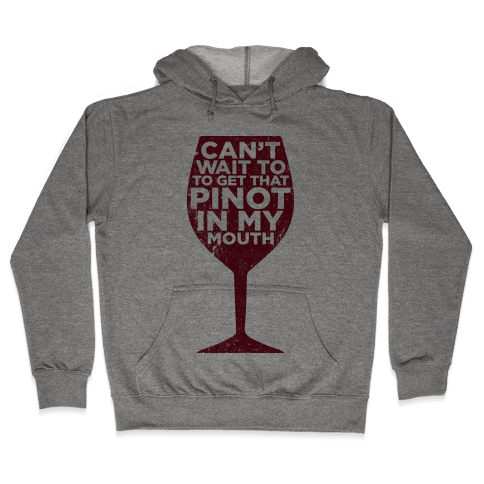 Can't Wait To Get That Pinot In My Mouth Hooded Sweatshirt