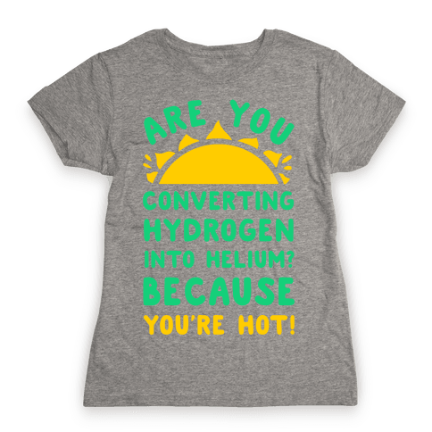 Are You Converting Hydrogen into Helium? Because You're Hot! Womens T-Shirt