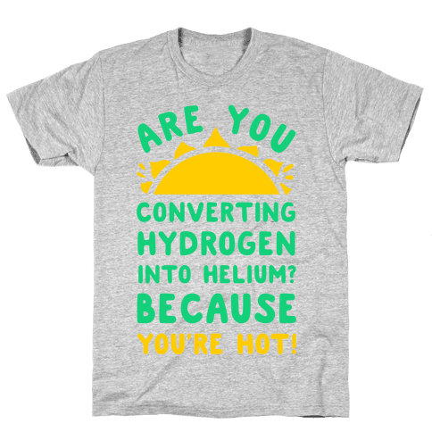 Are You Converting Hydrogen into Helium? Because You're Hot! Mens T-Shirt