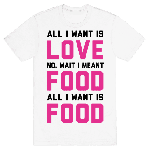 All I Want Is Food Mens T-Shirt