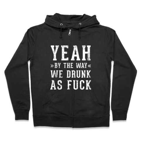 Yeah By The Way We're Drunk Zip Hoodie